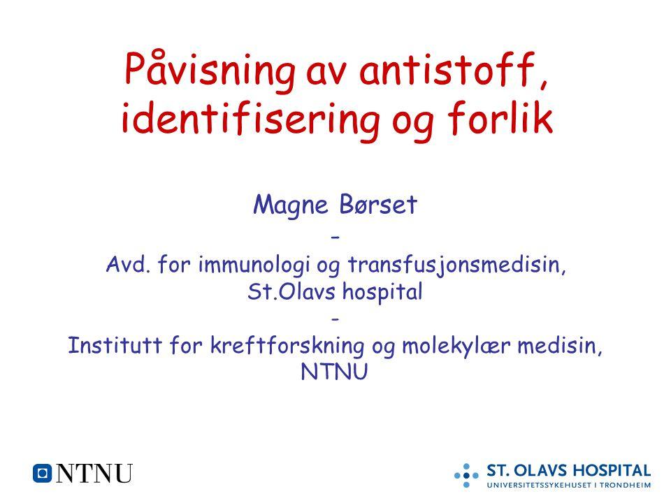 Påvisning av antistoff, identifisering og forlik Magne Børset - Avd. for immunologi og transfusjonsmedisin, St.Olavs hospital - Institutt for kreftfor