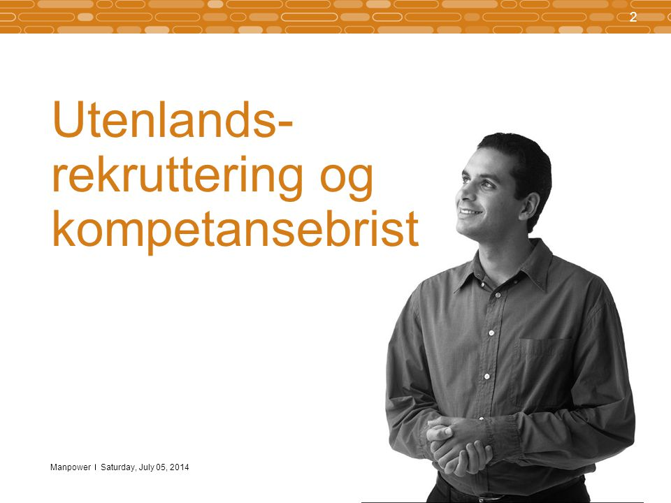 Manpower 2 Saturday, July 05, 2014 Utenlands- rekruttering og kompetansebrist