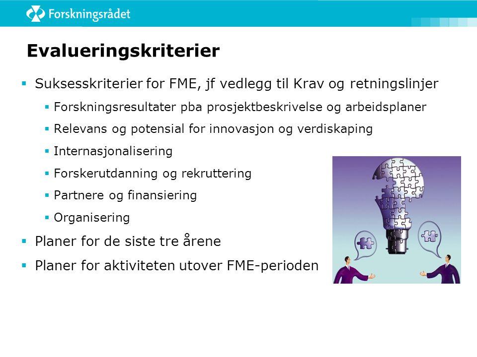 Evalueringskriterier  Suksesskriterier for FME, jf vedlegg til Krav og retningslinjer  Forskningsresultater pba prosjektbeskrivelse og arbeidsplaner  Relevans og potensial for innovasjon og verdiskaping  Internasjonalisering  Forskerutdanning og rekruttering  Partnere og finansiering  Organisering  Planer for de siste tre årene  Planer for aktiviteten utover FME-perioden