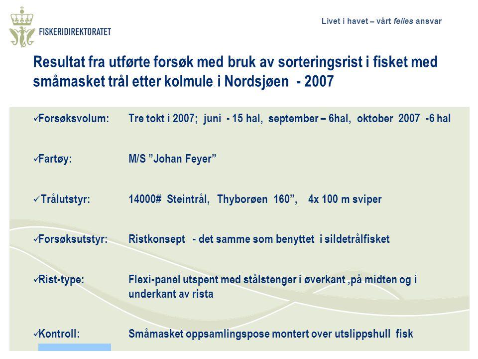 Livet i havet – vårt felles ansvar Resultat fra utførte forsøk med bruk av sorteringsrist i fisket med småmasket trål etter kolmule i Nordsjøen - 2007  Forsøksvolum: Tre tokt i 2007; juni - 15 hal, september – 6hal, oktober 2007 -6 hal  Fartøy:M/S Johan Feyer  Trålutstyr: 14000# Steintrål, Thyborøen 160 , 4x 100 m sviper  Forsøksutstyr:Ristkonsept - det samme som benyttet i sildetrålfisket  Rist-type:Flexi-panel utspent med stålstenger i øverkant,på midten og i underkant av rista  Kontroll: Småmasket oppsamlingspose montert over utslippshull fisk