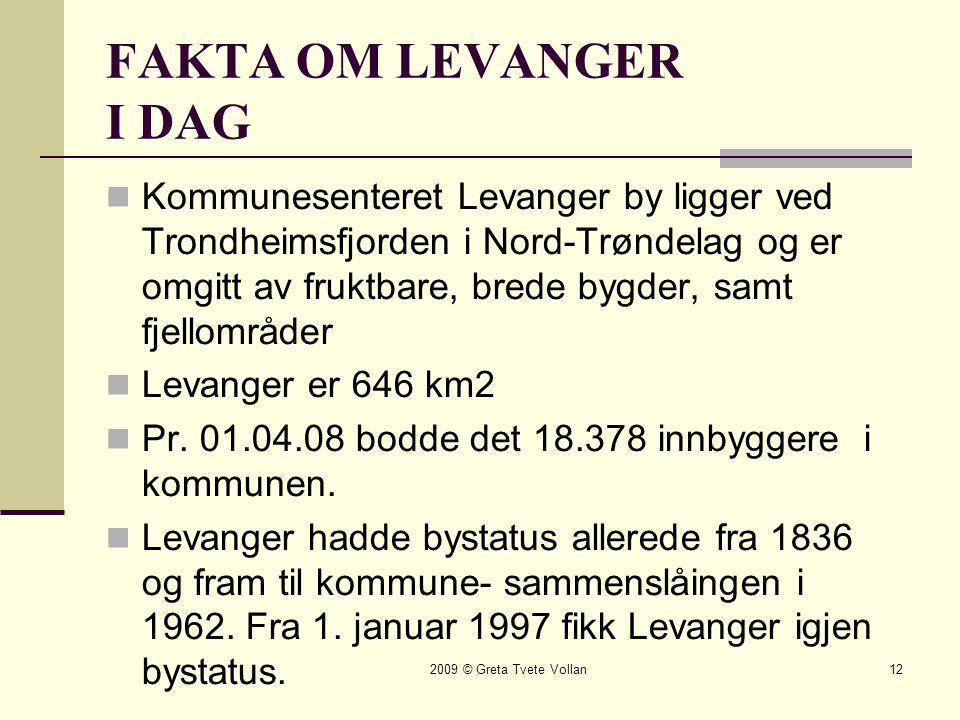 2009 © Greta Tvete Vollan12 FAKTA OM LEVANGER I DAG  Kommunesenteret Levanger by ligger ved Trondheimsfjorden i Nord-Trøndelag og er omgitt av fruktbare, brede bygder, samt fjellområder  Levanger er 646 km2  Pr.