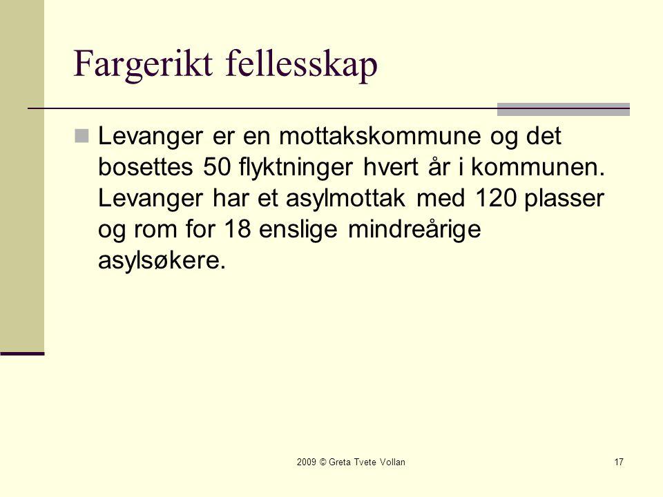 2009 © Greta Tvete Vollan17 Fargerikt fellesskap  Levanger er en mottakskommune og det bosettes 50 flyktninger hvert år i kommunen.