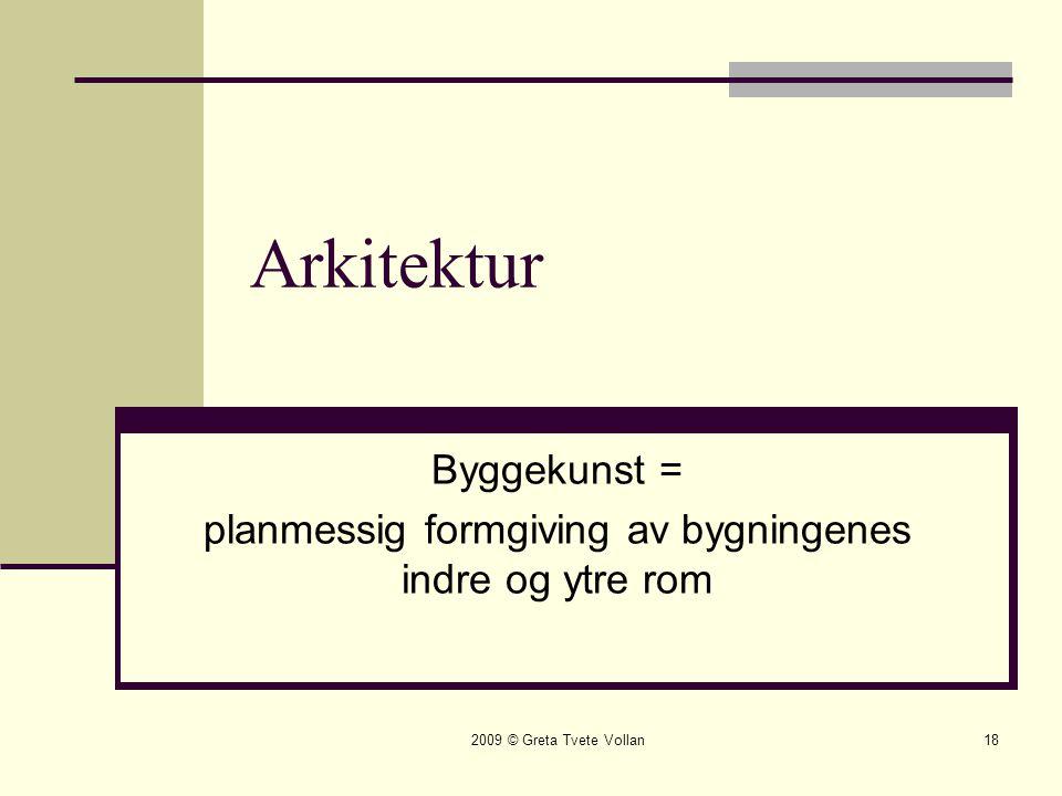 2009 © Greta Tvete Vollan18 Arkitektur Byggekunst = planmessig formgiving av bygningenes indre og ytre rom