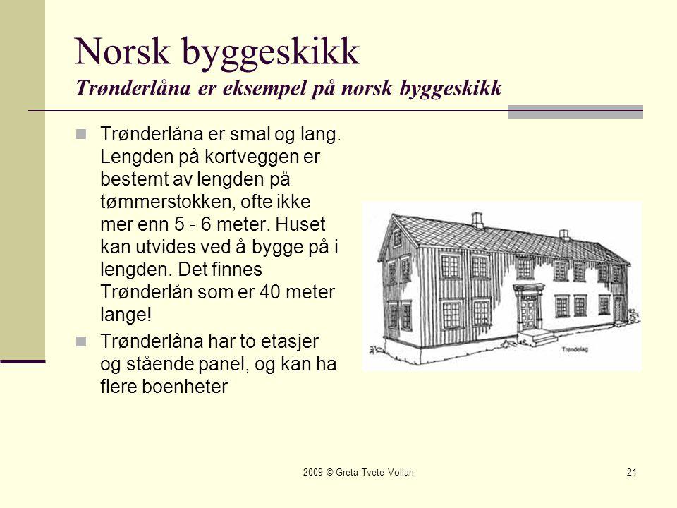2009 © Greta Tvete Vollan21 Norsk byggeskikk Trønderlåna er eksempel på norsk byggeskikk  Trønderlåna er smal og lang.
