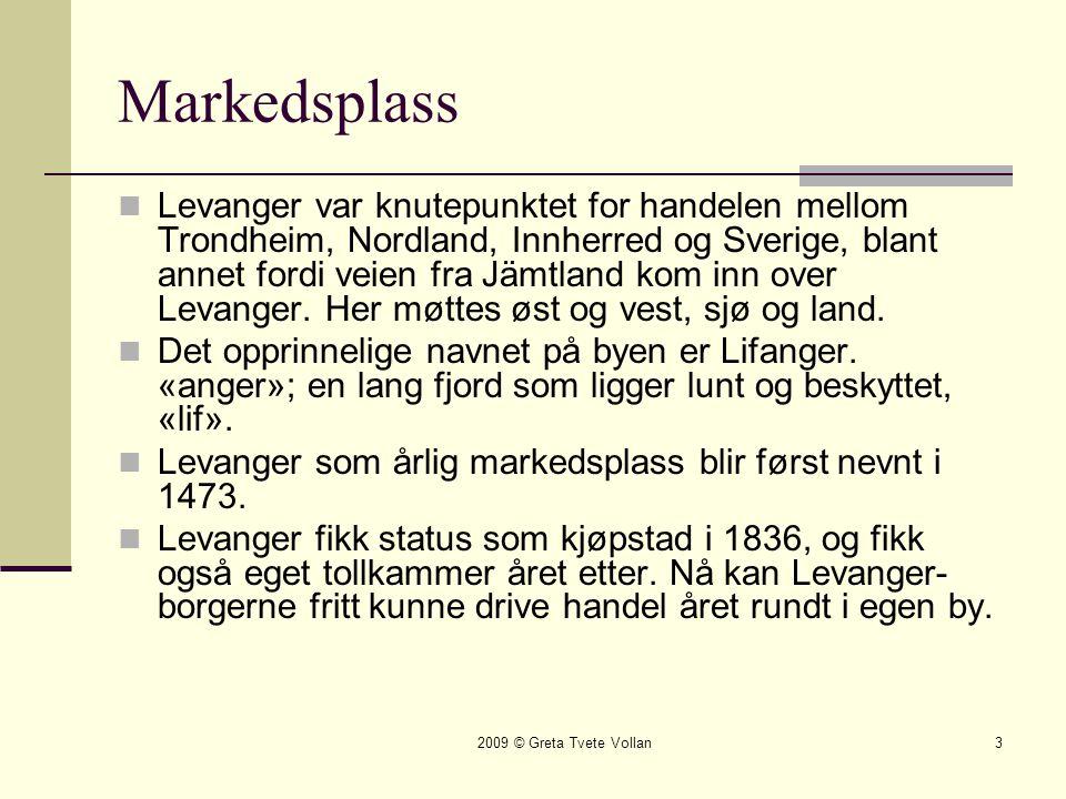 2009 © Greta Tvete Vollan3 Markedsplass  Levanger var knutepunktet for handelen mellom Trondheim, Nordland, Innherred og Sverige, blant annet fordi veien fra Jämtland kom inn over Levanger.