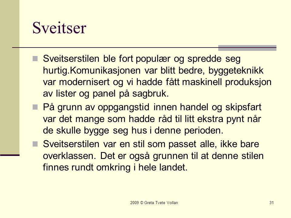 2009 © Greta Tvete Vollan31 Sveitser  Sveitserstilen ble fort populær og spredde seg hurtig.Komunikasjonen var blitt bedre, byggeteknikk var modernisert og vi hadde fått maskinell produksjon av lister og panel på sagbruk.