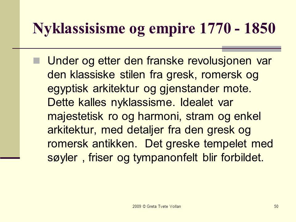 2009 © Greta Tvete Vollan50 Nyklassisisme og empire 1770 - 1850  Under og etter den franske revolusjonen var den klassiske stilen fra gresk, romersk og egyptisk arkitektur og gjenstander mote.