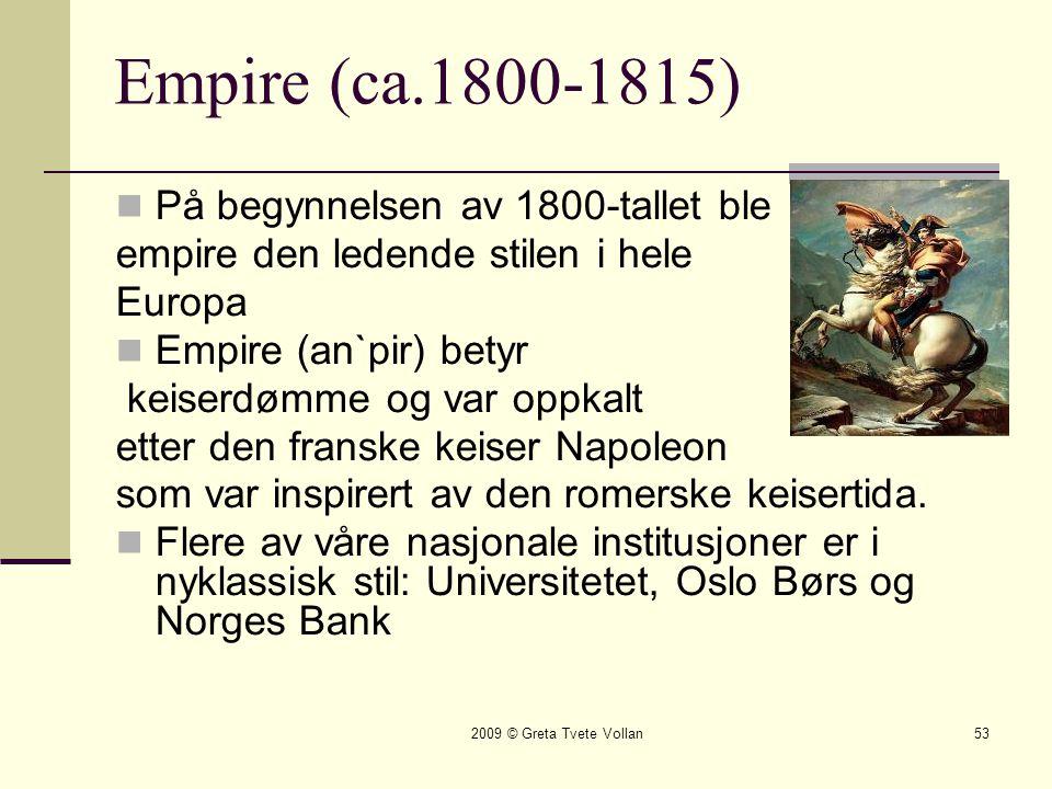 2009 © Greta Tvete Vollan53 Empire (ca.1800-1815)  På begynnelsen av 1800-tallet ble empire den ledende stilen i hele Europa  Empire (an`pir) betyr keiserdømme og var oppkalt etter den franske keiser Napoleon som var inspirert av den romerske keisertida.