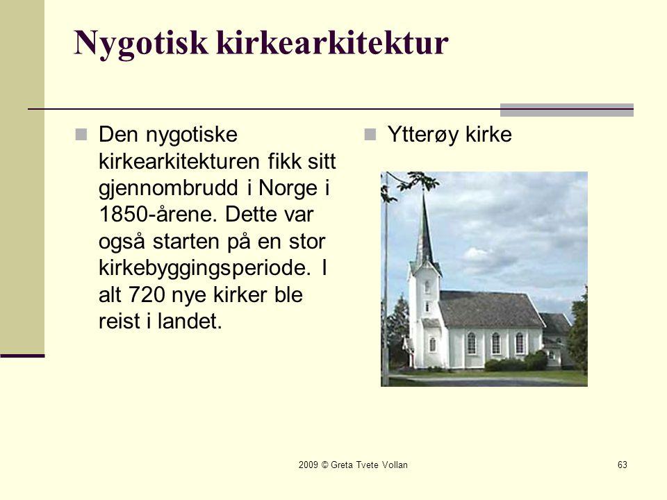 2009 © Greta Tvete Vollan63 Nygotisk kirkearkitektur  Den nygotiske kirkearkitekturen fikk sitt gjennombrudd i Norge i 1850-årene.
