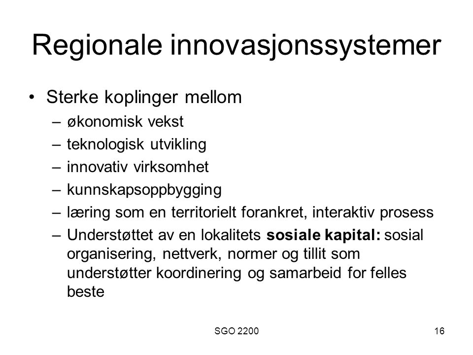 SGO 220016 Regionale innovasjonssystemer •Sterke koplinger mellom –økonomisk vekst –teknologisk utvikling –innovativ virksomhet –kunnskapsoppbygging –