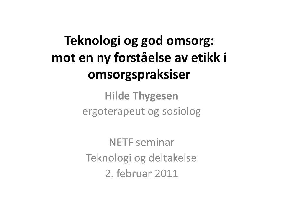 Teknologi og god omsorg: mot en ny forståelse av etikk i omsorgspraksiser Hilde Thygesen ergoterapeut og sosiolog NETF seminar Teknologi og deltakelse