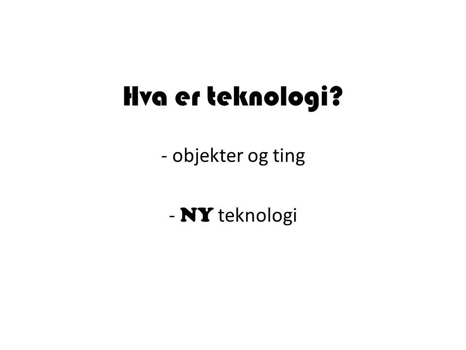 Hva er teknologi? - objekter og ting - NY teknologi
