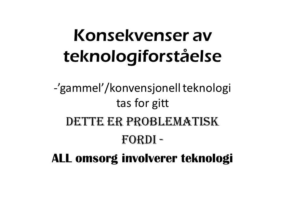 Konsekvenser av teknologiforståelse -'gammel'/konvensjonell teknologi tas for gitt Dette er problematisk fordi - ALL omsorg involverer teknologi