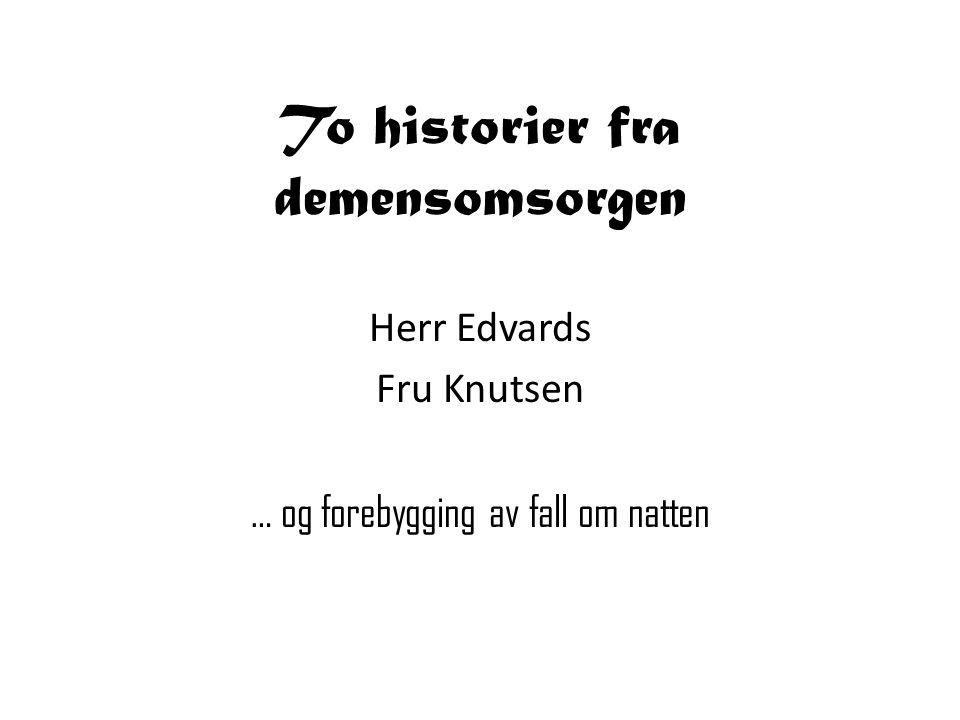 To historier fra demensomsorgen Herr Edvards Fru Knutsen … og forebygging av fall om natten