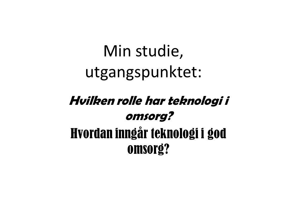 Min studie, utgangspunktet: Hvilken rolle har teknologi i omsorg? Hvordan inngår teknologi i god omsorg?