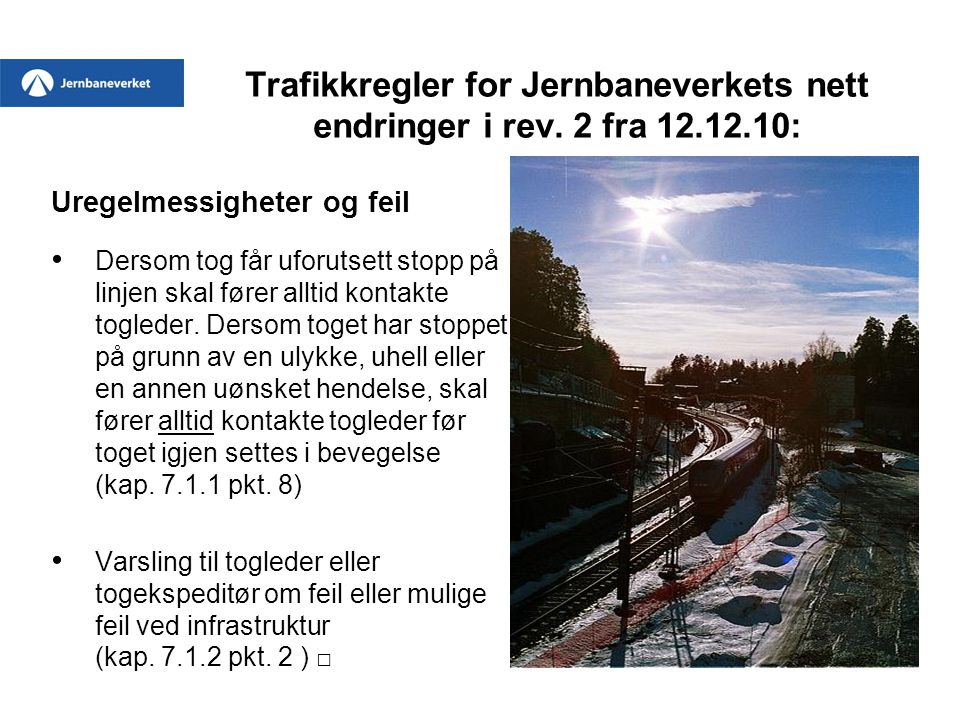 Trafikkregler for Jernbaneverkets nett endringer i rev. 2 fra 12.12.10: Uregelmessigheter og feil • Dersom tog får uforutsett stopp på linjen skal før