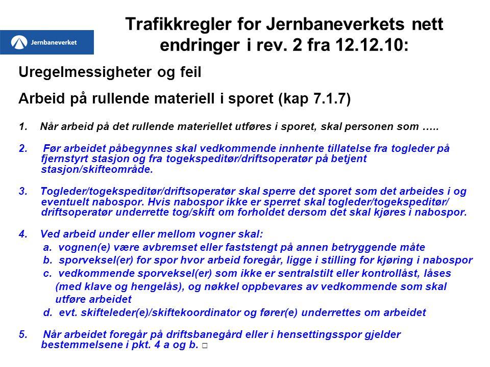 Trafikkregler for Jernbaneverkets nett endringer i rev. 2 fra 12.12.10: Uregelmessigheter og feil Arbeid på rullende materiell i sporet (kap 7.1.7) 1.