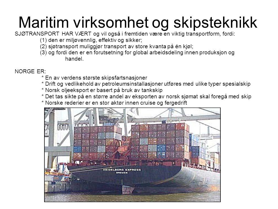 Maritim virksomhet og skipsteknikk SJØTRANSPORT HAR VÆRT og vil også i fremtiden være en viktig transportform, fordi: (1) den er miljøvennlig, effektiv og sikker; (2) sjøtransport muliggjør transport av store kvanta på én kjøl; (3) og fordi den er en forutsetning for global arbeidsdeling innen produksjon og handel.