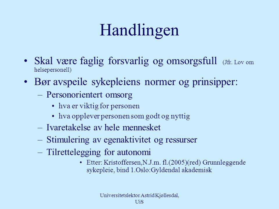 Universitetslektor Astrid Kjøllesdal, UiS Omsorg •Vi kan snakke om moralsk, relasjonell og praktisk omsorg •Omsorgen vises i holdninger, handlinger og ferdigheter –i relasjonen mellom pasient og sykepleiere som avspeiler sykepleiers menneskesyn