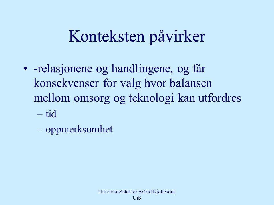 Universitetslektor Astrid Kjøllesdal, UiS Konteksten teknologi og omsorg opptrer i •Pasienten •Pasientens spesielle situasjon •Operasjonsykepleieren •Novisen - eksperten •Kirurgen •Anestesipersonellet •Omgivelser High tech •Prosedyrer