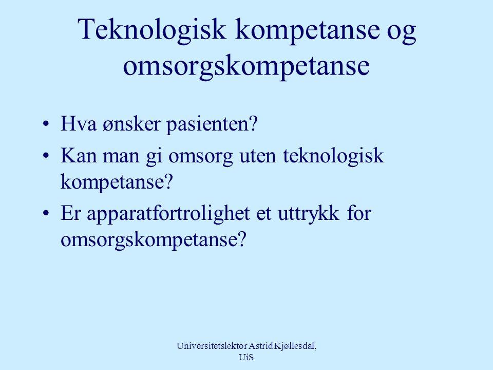 Universitetslektor Astrid Kjøllesdal, UiS Teknologisk kompetanse - omsorgskompetanse •Inkludert i den teknologiske kompetanse ligger relasjonen til den kompetansen brukes i forhold til –Hvem er personen som trenger….