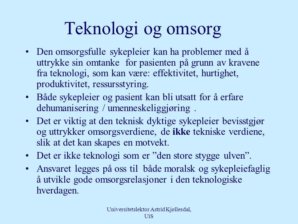 Universitetslektor Astrid Kjøllesdal, UiS Hvilken kompetanse trenger vi for at teknologi og omsorg kan påvirke hverandre til beste for pasienten? •Kli
