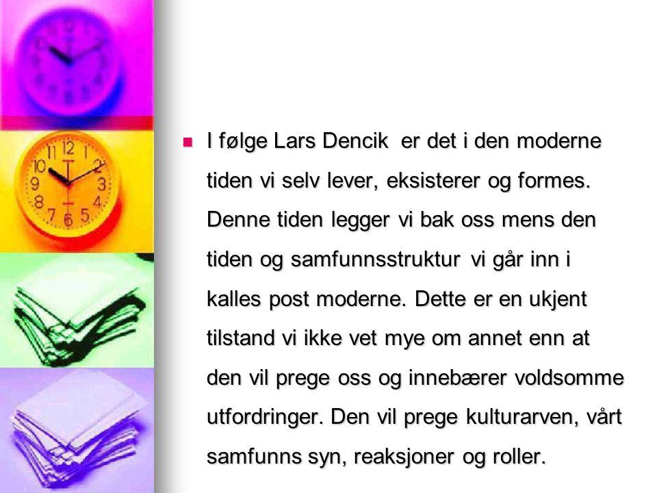 I følge Lars Dencik er det i den moderne tiden vi selv lever, eksisterer og formes. Denne tiden legger vi bak oss mens den tiden og samfunnsstruktur
