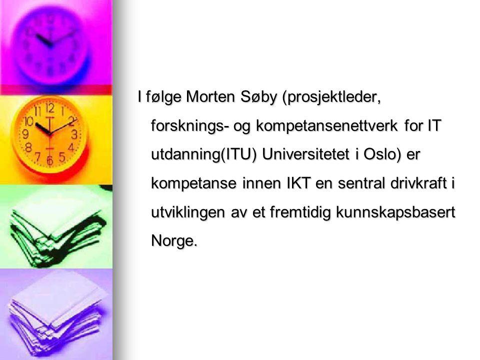I følge Morten Søby (prosjektleder, forsknings- og kompetansenettverk for IT utdanning(ITU) Universitetet i Oslo) er kompetanse innen IKT en sentral d