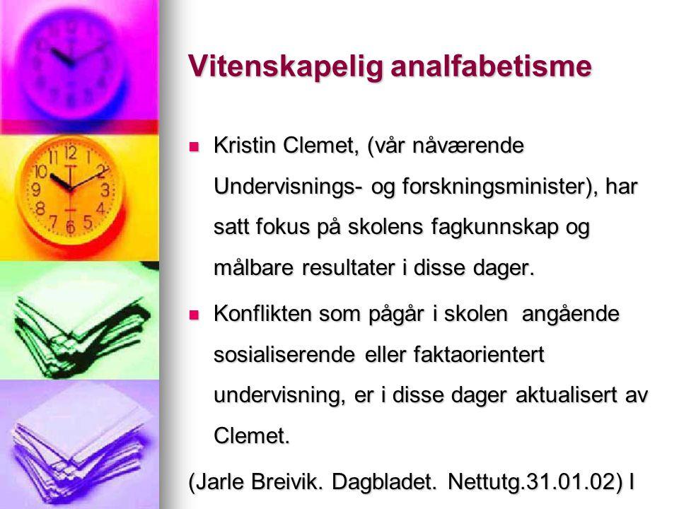 Vitenskapelig analfabetisme  Kristin Clemet, (vår nåværende Undervisnings- og forskningsminister), har satt fokus på skolens fagkunnskap og målbare r