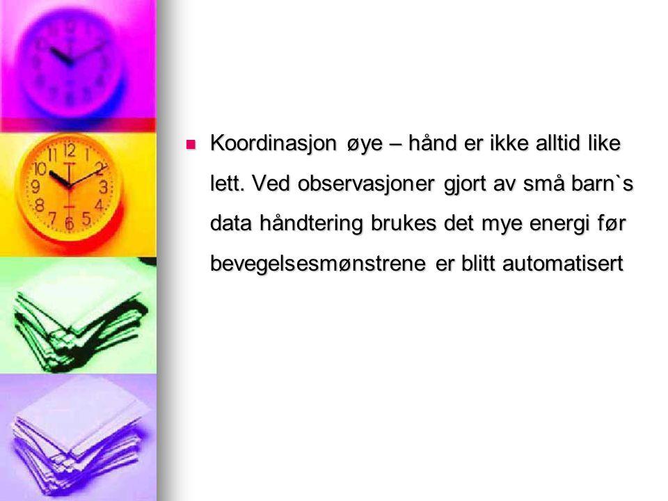  Koordinasjon øye – hånd er ikke alltid like lett. Ved observasjoner gjort av små barn`s data håndtering brukes det mye energi før bevegelsesmønstren