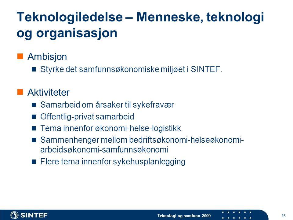 Teknologi og samfunn 2009 16 Teknologiledelse – Menneske, teknologi og organisasjon  Ambisjon  Styrke det samfunnsøkonomiske miljøet i SINTEF.  Akt