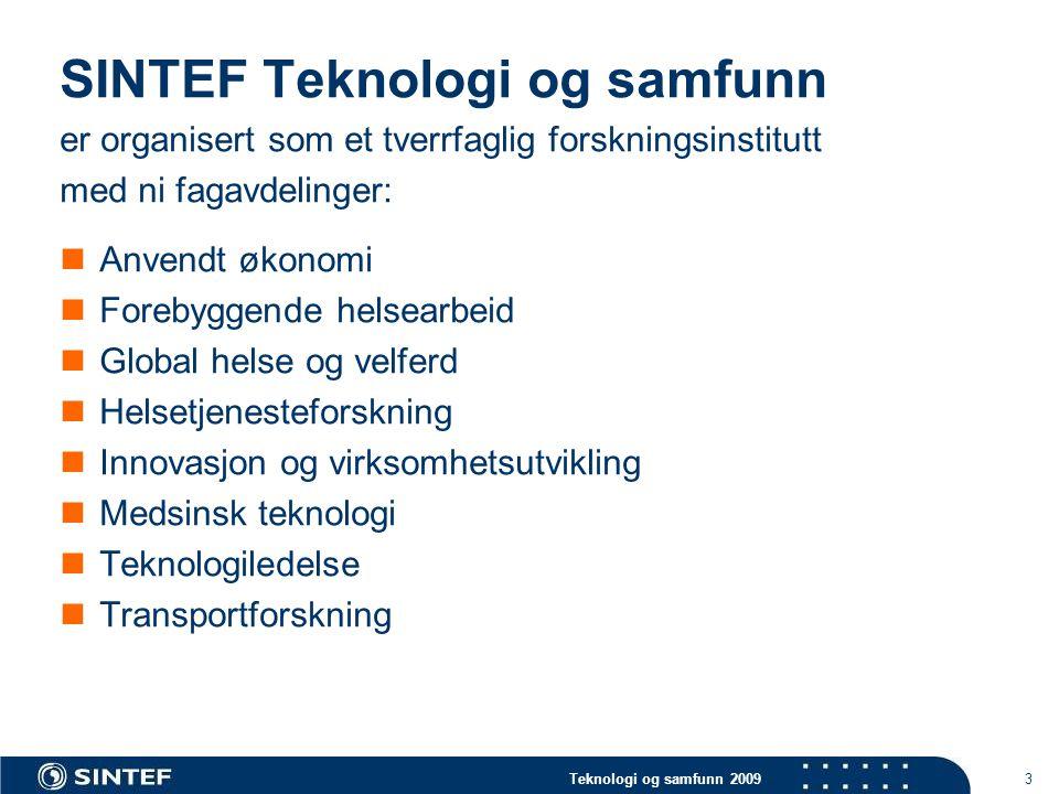 Teknologi og samfunn 2009 3 SINTEF Teknologi og samfunn er organisert som et tverrfaglig forskningsinstitutt med ni fagavdelinger:  Anvendt økonomi  Forebyggende helsearbeid  Global helse og velferd  Helsetjenesteforskning  Innovasjon og virksomhetsutvikling  Medsinsk teknologi  Teknologiledelse  Transportforskning