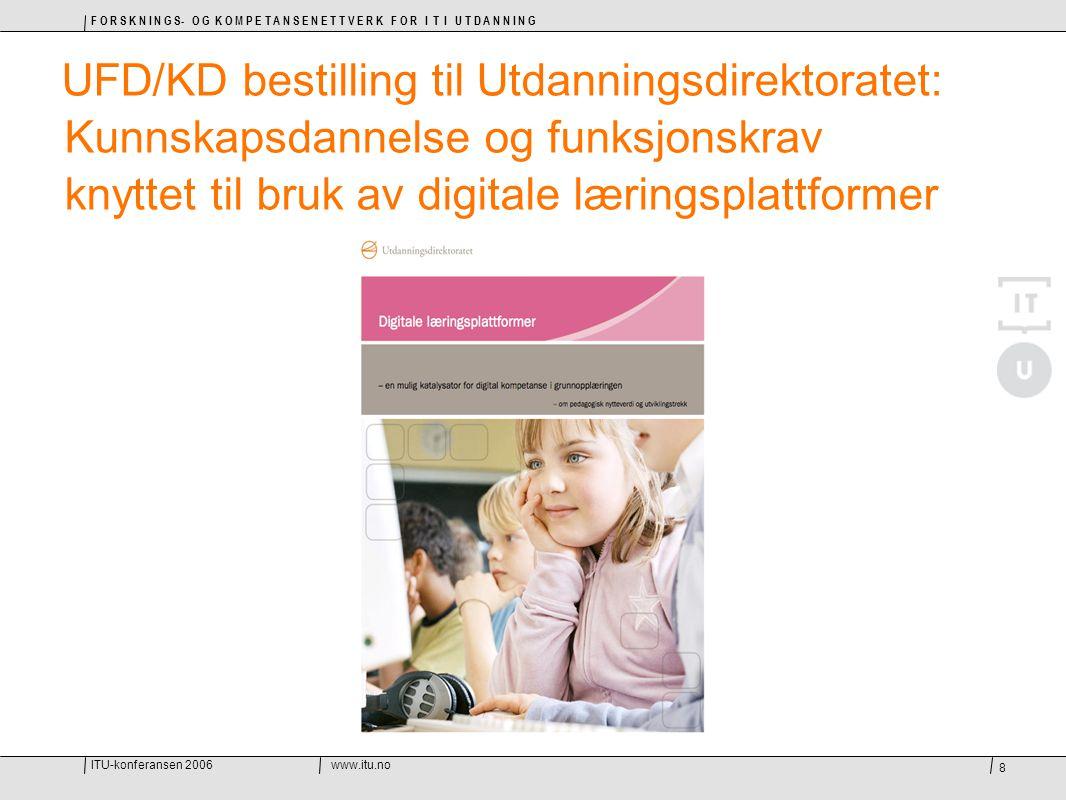 ITU-konferansen 2006www.itu.no F O R S K N I N G S- O G K O M P E T A N S E N E T T V E R K F O R I T I U T D A N N I N G 8 UFD/KD bestilling til Utdanningsdirektoratet: Kunnskapsdannelse og funksjonskrav knyttet til bruk av digitale læringsplattformer