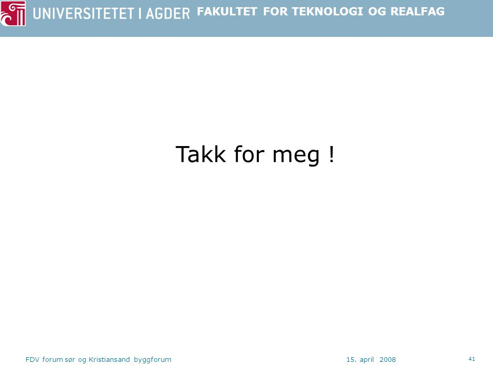 FAKULTET FOR TEKNOLOGI OG REALFAG 15. april 2008FDV forum sør og Kristiansand byggforum 41 Takk for meg !