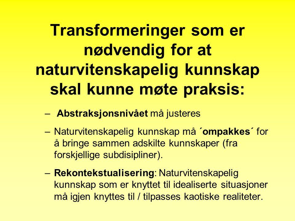 Transformeringer som er nødvendig for at naturvitenskapelig kunnskap skal kunne møte praksis: – Abstraksjonsnivået må justeres –Naturvitenskapelig kunnskap må ´ompakkes´ for å bringe sammen adskilte kunnskaper (fra forskjellige subdisipliner).