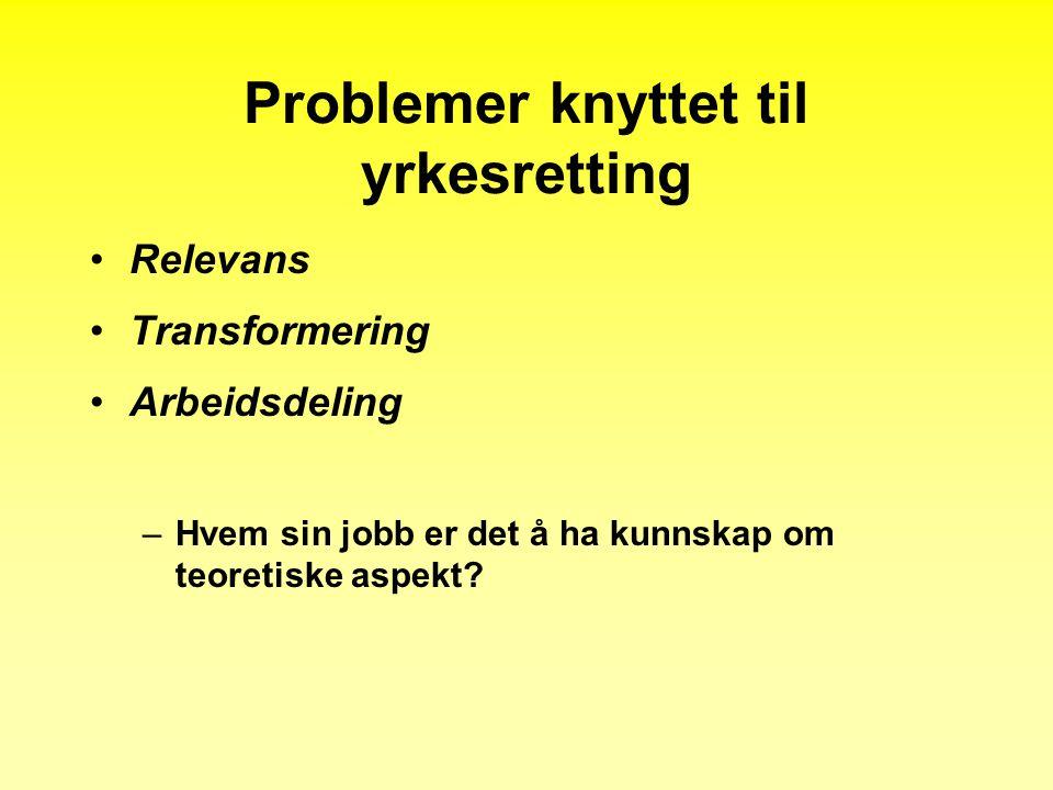 Problemer knyttet til yrkesretting •Relevans •Transformering •Arbeidsdeling –Hvem sin jobb er det å ha kunnskap om teoretiske aspekt