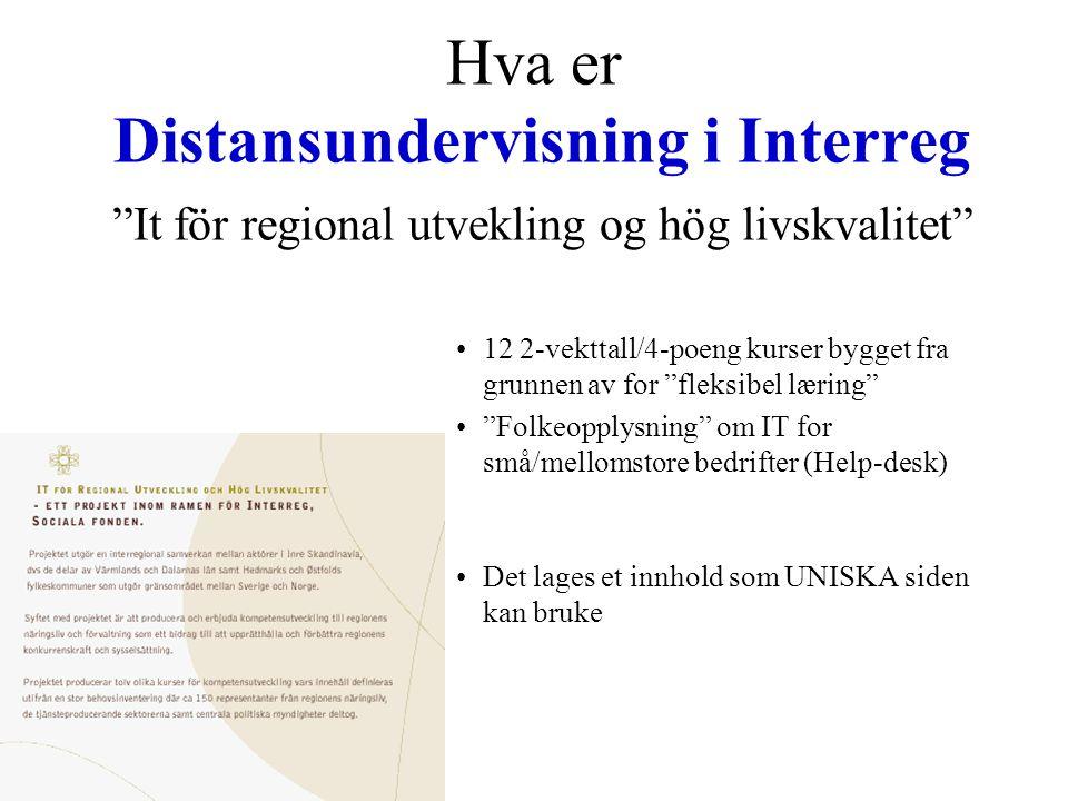 Hva er Distansundervisning i Interreg It för regional utvekling og hög livskvalitet •12 2-vekttall/4-poeng kurser bygget fra grunnen av for fleksibel læring • Folkeopplysning om IT for små/mellomstore bedrifter (Help-desk) •Det lages et innhold som UNISKA siden kan bruke
