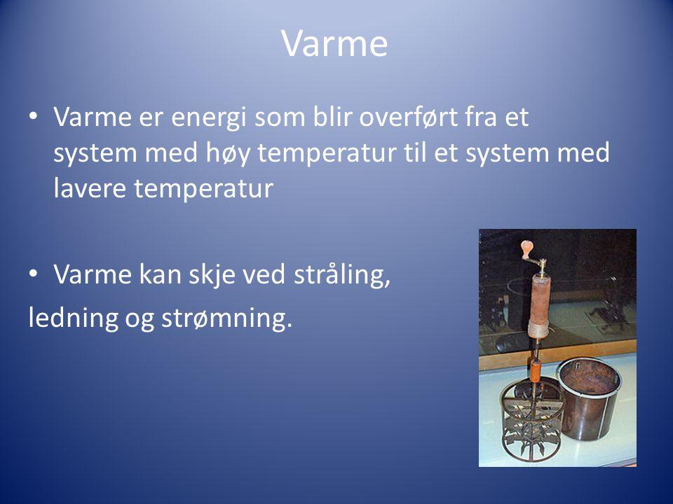 Varme • Varme er energi som blir overført fra et system med høy temperatur til et system med lavere temperatur • Varme kan skje ved stråling, ledning og strømning.
