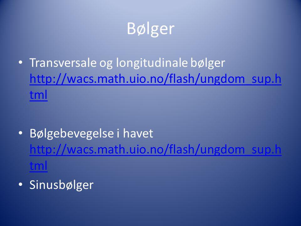 Bølger • Transversale og longitudinale bølger http://wacs.math.uio.no/flash/ungdom_sup.h tml http://wacs.math.uio.no/flash/ungdom_sup.h tml • Bølgebevegelse i havet http://wacs.math.uio.no/flash/ungdom_sup.h tml http://wacs.math.uio.no/flash/ungdom_sup.h tml • Sinusbølger