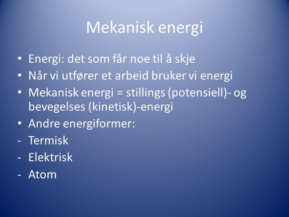 Mekanisk energi • Energi: det som får noe til å skje • Når vi utfører et arbeid bruker vi energi • Mekanisk energi = stillings (potensiell)- og bevegelses (kinetisk)-energi • Andre energiformer: -Termisk -Elektrisk -Atom