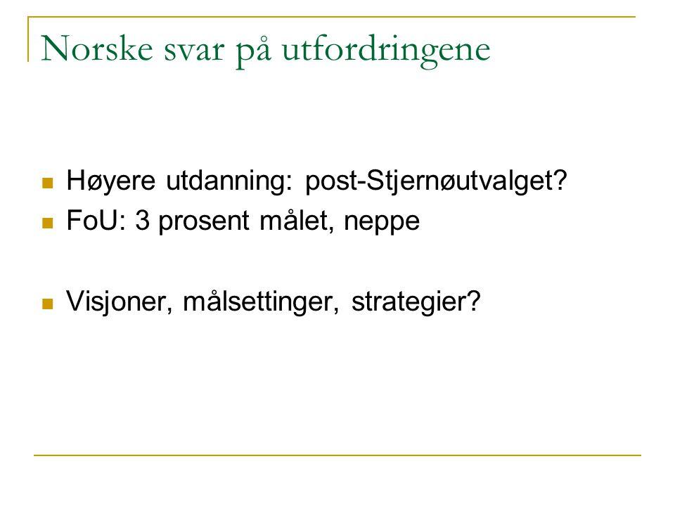 Norske svar på utfordringene  Høyere utdanning: post-Stjernøutvalget?  FoU: 3 prosent målet, neppe  Visjoner, målsettinger, strategier?