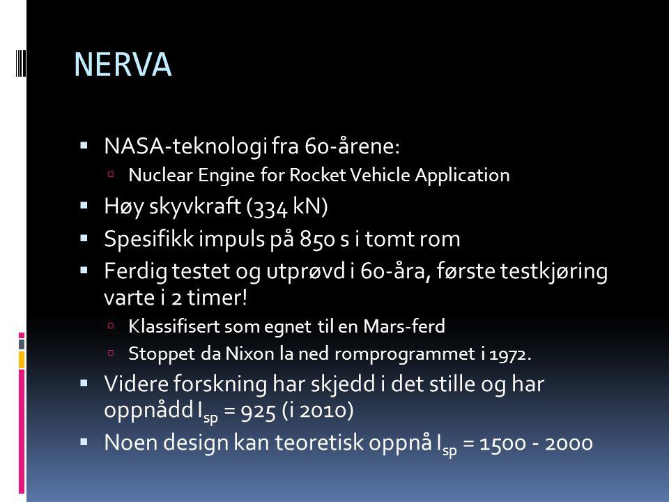 NERVA  NASA-teknologi fra 60-årene:  Nuclear Engine for Rocket Vehicle Application  Høy skyvkraft (334 kN)  Spesifikk impuls på 850 s i tomt rom 