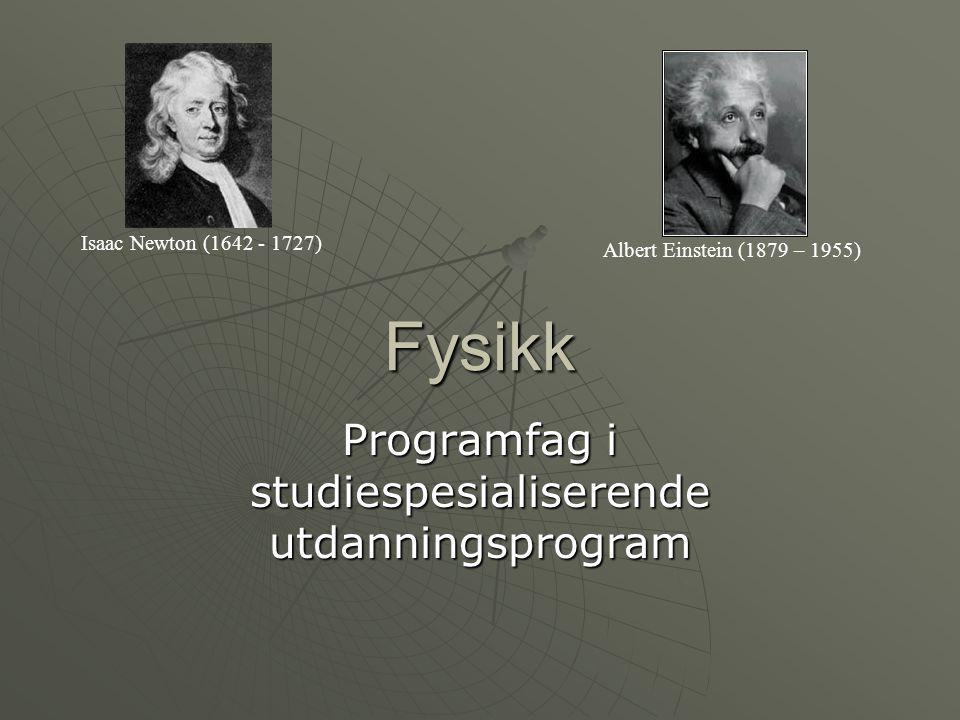 Fysikk Programfag i studiespesialiserende utdanningsprogram Isaac Newton (1642 - 1727) Albert Einstein (1879 – 1955)