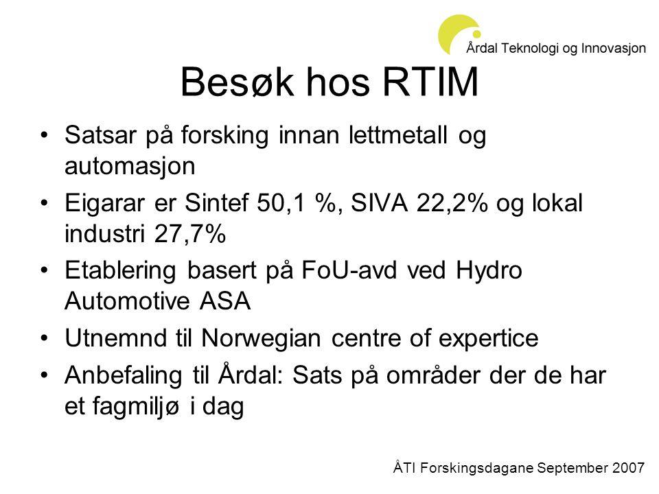 Besøk hos RTIM •Satsar på forsking innan lettmetall og automasjon •Eigarar er Sintef 50,1 %, SIVA 22,2% og lokal industri 27,7% •Etablering basert på FoU-avd ved Hydro Automotive ASA •Utnemnd til Norwegian centre of expertice •Anbefaling til Årdal: Sats på områder der de har et fagmiljø i dag ÅTI Forskingsdagane September 2007