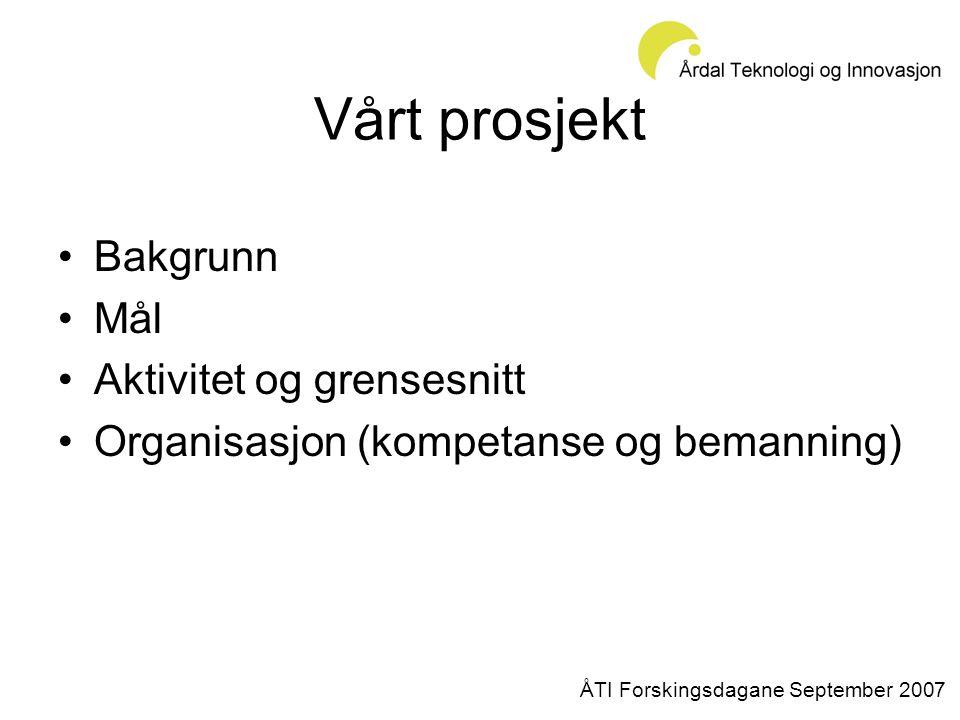 Vårt prosjekt •Bakgrunn •Mål •Aktivitet og grensesnitt •Organisasjon (kompetanse og bemanning) ÅTI Forskingsdagane September 2007