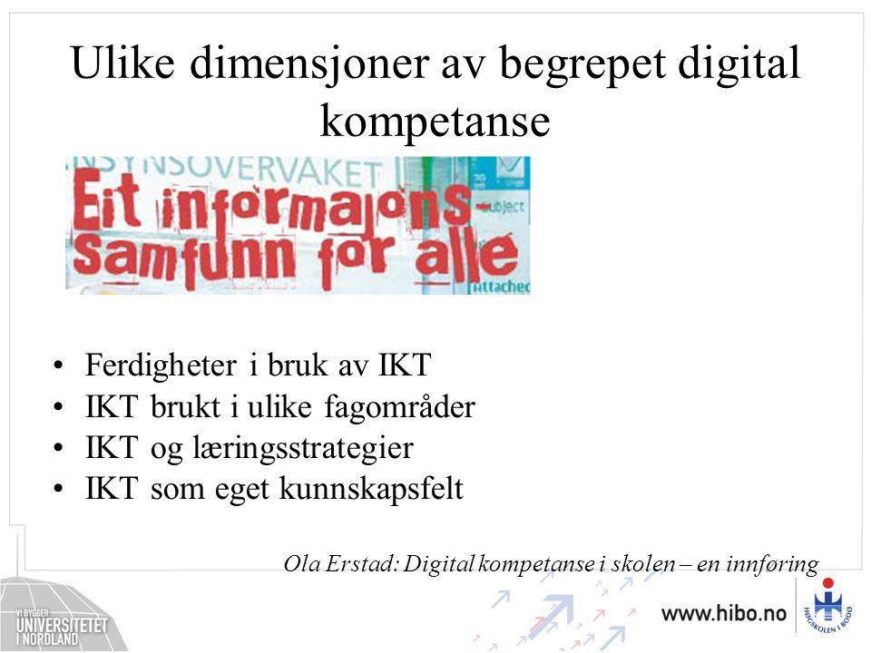Ulike dimensjoner av begrepet digital kompetanse •Ferdigheter i bruk av IKT •IKT brukt i ulike fagområder •IKT og læringsstrategier •IKT som eget kunnskapsfelt Ola Erstad: Digital kompetanse i skolen – en innføring
