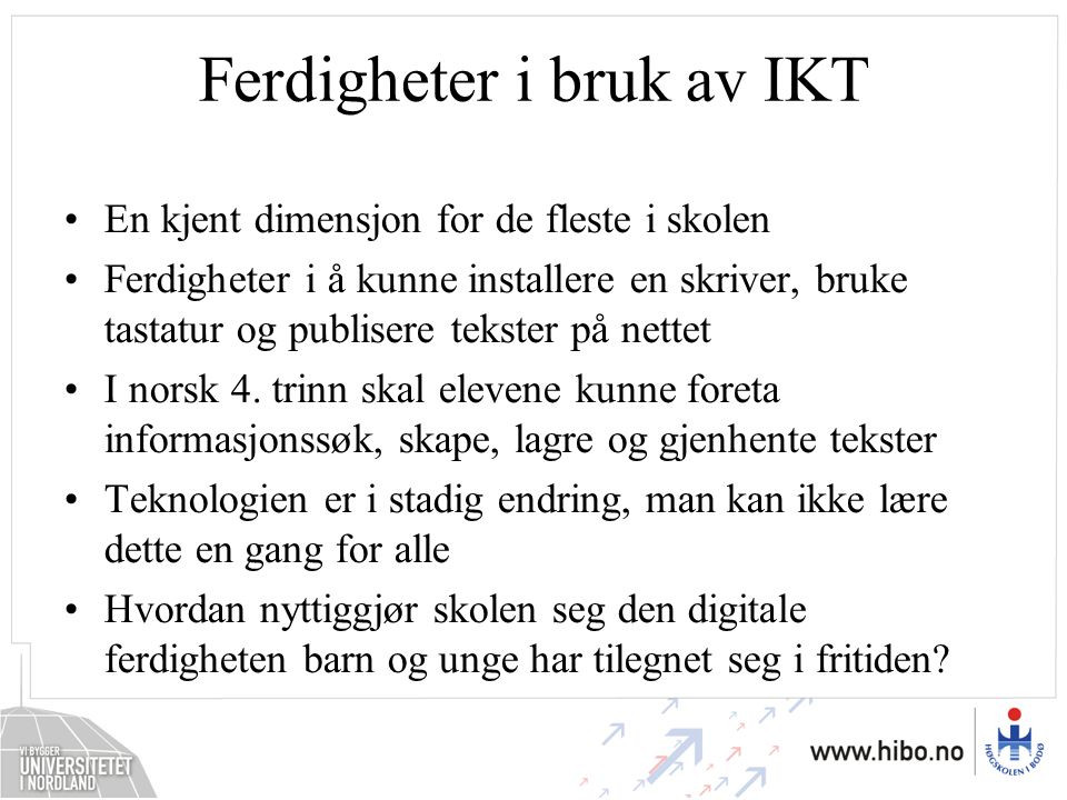 Ferdigheter i bruk av IKT •En kjent dimensjon for de fleste i skolen •Ferdigheter i å kunne installere en skriver, bruke tastatur og publisere tekster på nettet •I norsk 4.
