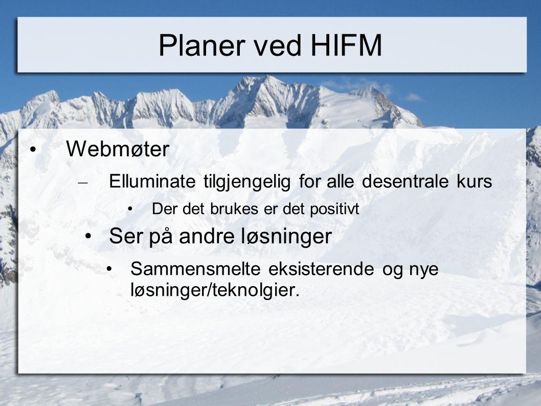 Planer ved HIFM • Webmøter – Elluminate tilgjengelig for alle desentrale kurs •Der det brukes er det positivt •Ser på andre løsninger •Sammensmelte ek