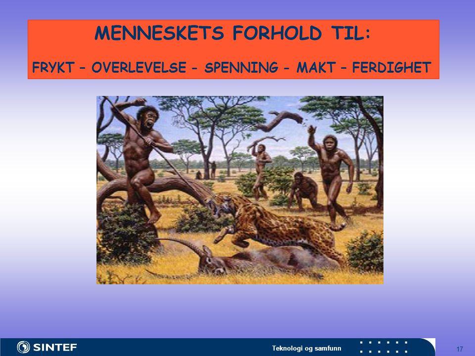 Teknologi og samfunn 17 MENNESKETS FORHOLD TIL: FRYKT – OVERLEVELSE - SPENNING - MAKT – FERDIGHET