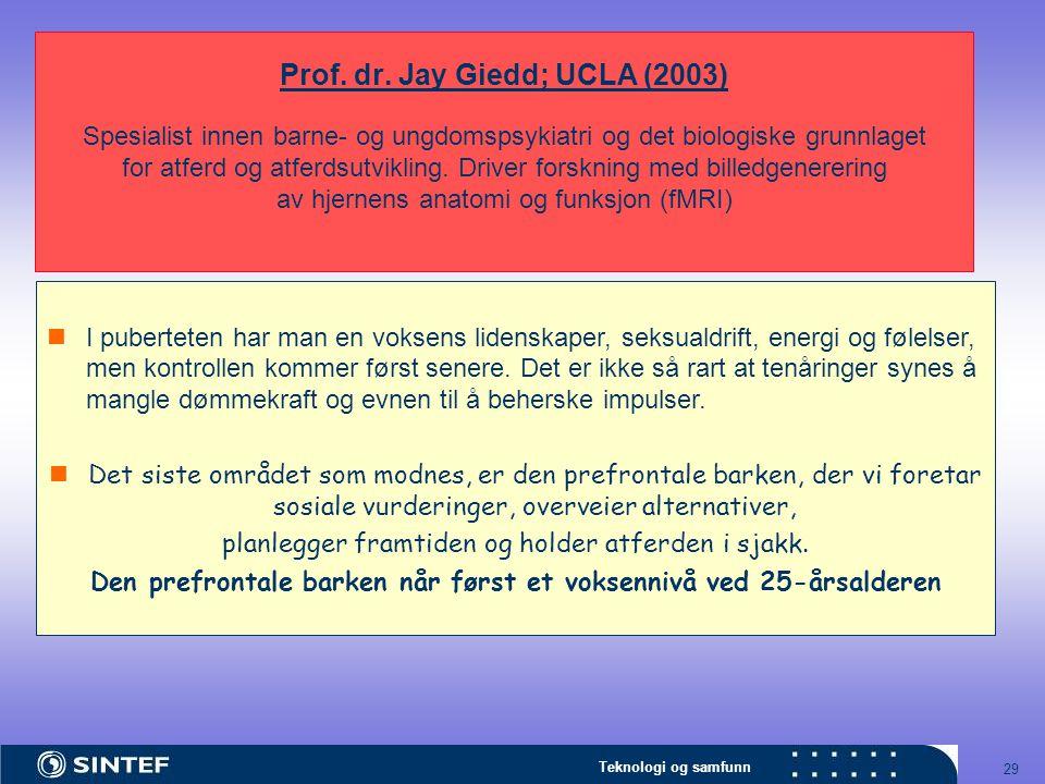 Teknologi og samfunn 29 Prof. dr. Jay Giedd; UCLA (2003) Spesialist innen barne- og ungdomspsykiatri og det biologiske grunnlaget for atferd og atferd